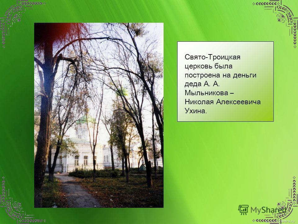 Свято-Троицкая церковь была построена на деньги деда А. А. Мыльникова – Николая Алексеевича Ухина.