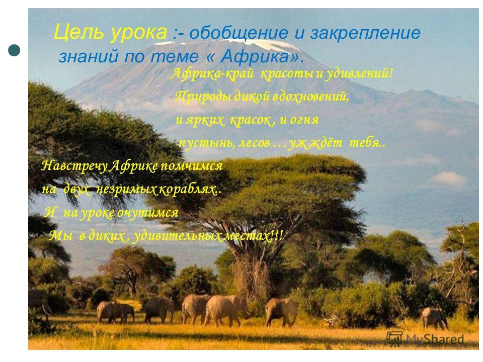 Цель урока :- обобщение и закрепление знаний по теме « Африка». Африка-край красоты и удивлений! Природы дикой вдохновений, и ярких красок, и огня пустынь, лесов …уж ждёт тебя.. Навстречу Африке помчимся на двух незримых кораблях.. И на уроке очутимс