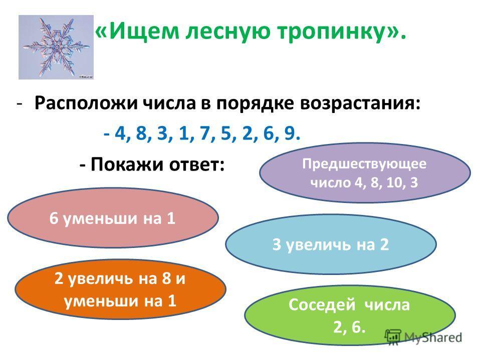 «Ищем лесную тропинку». -Расположи числа в порядке возрастания: - 4, 8, 3, 1, 7, 5, 2, 6, 9. - Покажи ответ: 6 уменьши на 1 3 увеличь на 2 Соседей числа 2, 6. 2 увеличь на 8 и уменьши на 1 Предшествующее число 4, 8, 10, 3