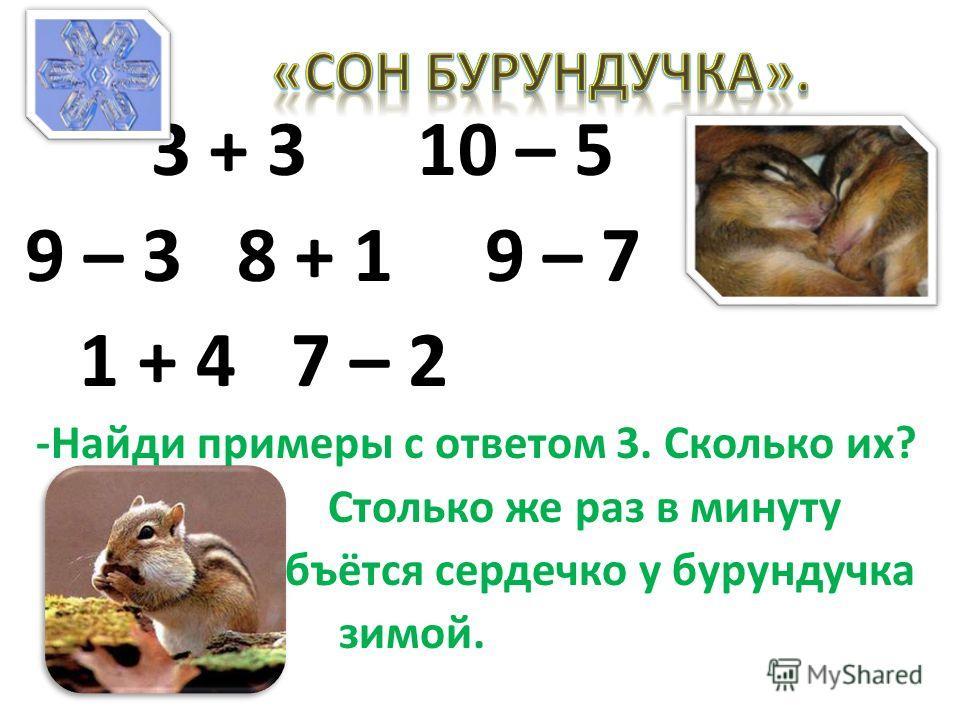 3 + 3 10 – 5 9 – 3 8 + 1 9 – 7 1 + 4 7 – 2 -Найди примеры с ответом 3. Сколько их? Столько же раз в минуту бъётся сердечко у бурундучка зимой.