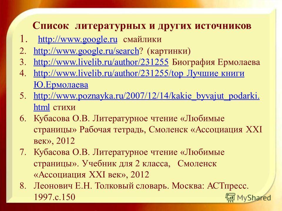 Список литературных и других источников 1. http://www.google.ru смайлики http://www.google.ru 2.http://www.google.ru/search? (картинки)http://www.google.ru/search 3.http://www.livelib.ru/author/231255 Биография Ермолаеваhttp://www.livelib.ru/author/2