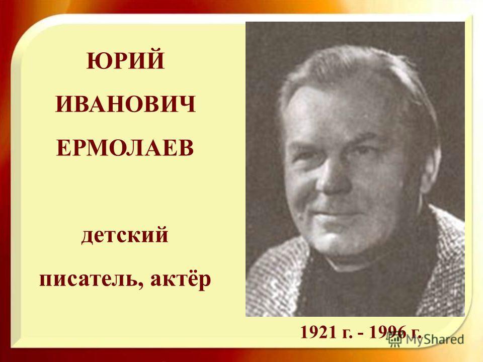 ЮРИЙ ИВАНОВИЧ ЕРМОЛАЕВ детский писатель, актёр 1921 г. - 1996 г.