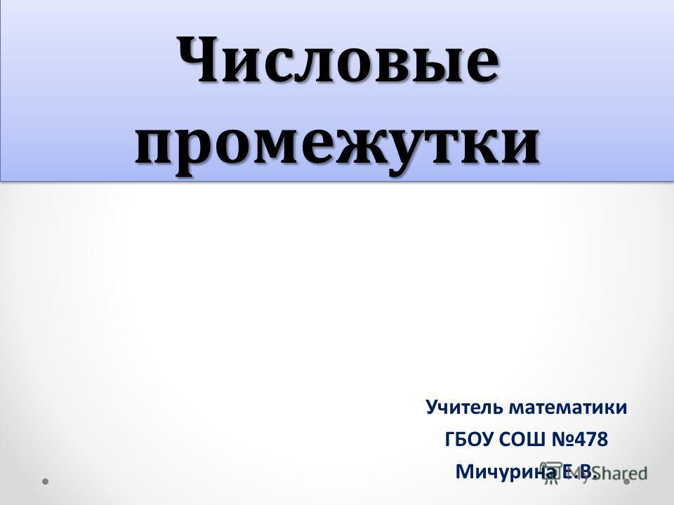 Числовые промежутки Учитель математики ГБОУ СОШ 478 Мичурина Е.В.