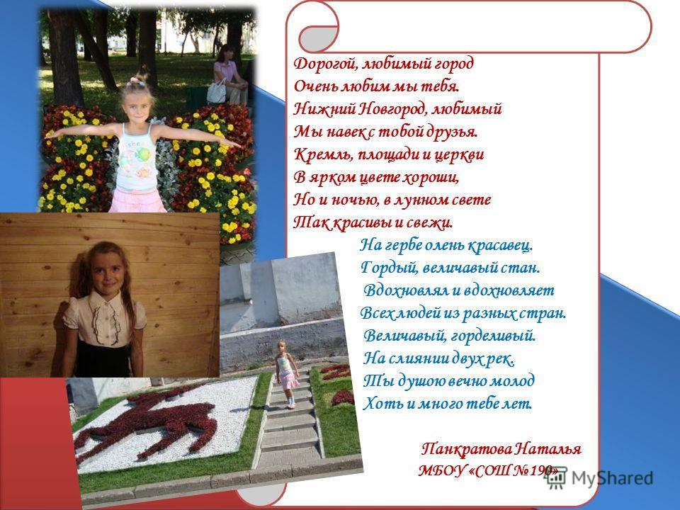 Ю.А.Лебедеву Дорогой, любимый город Очень любим мы тебя. Нижний Новгород, любимый Мы навек с тобой друзья. Кремль, площади и церкви В ярком цвете хороши, Но и ночью, в лунном свете Так красивы и свежи. На гербе олень красавец. Гордый, величавый стан.
