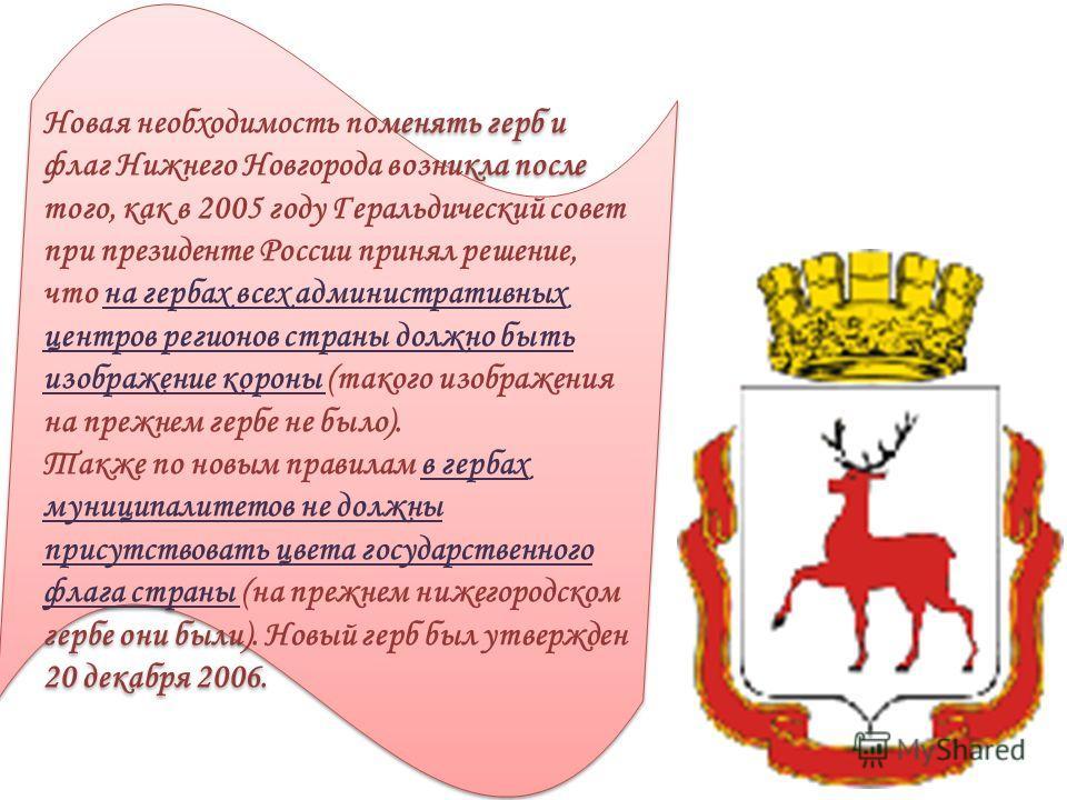 Новая необходимость поменять герб и флаг Нижнего Новгорода возникла после того, как в 2005 году Геральдический совет при президенте России принял решение, что на гербах всех административных центров регионов страны должно быть изображение короны (так