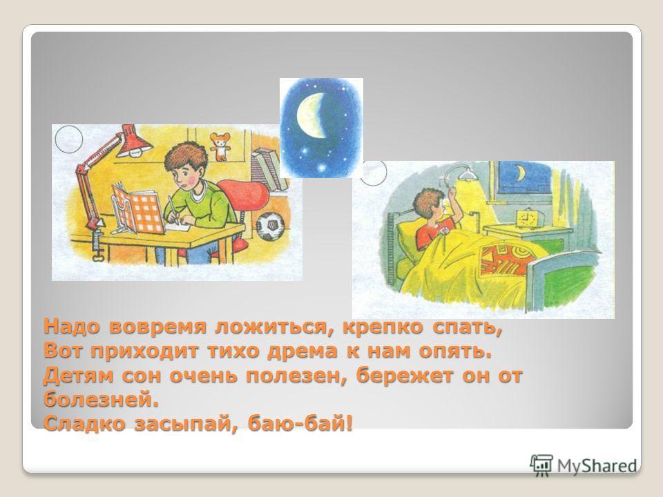 Надо вовремя ложиться, крепко спать, Вот приходит тихо дрема к нам опять. Детям сон очень полезен, бережет он от болезней. Сладко засыпай, баю-бай!
