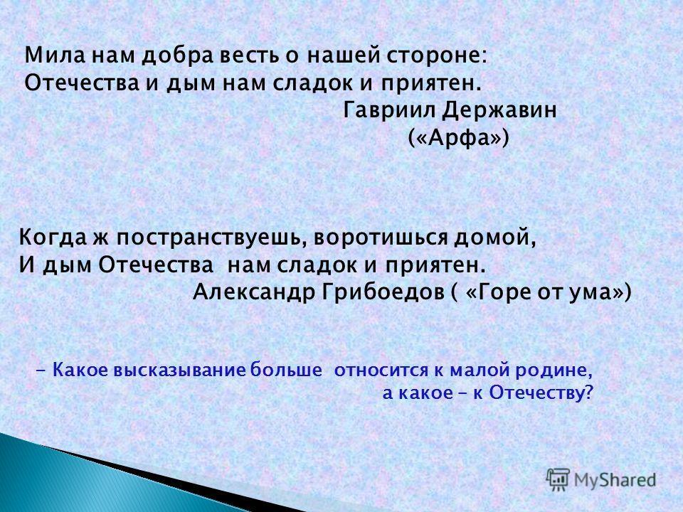 Мила нам добра весть о нашей стороне: Отечества и дым нам сладок и приятен. Гавриил Державин («Арфа») Когда ж постранствуешь, воротишься домой, И дым Отечества нам сладок и приятен. Александр Грибоедов ( «Горе от ума») - Какое высказывание больше отн