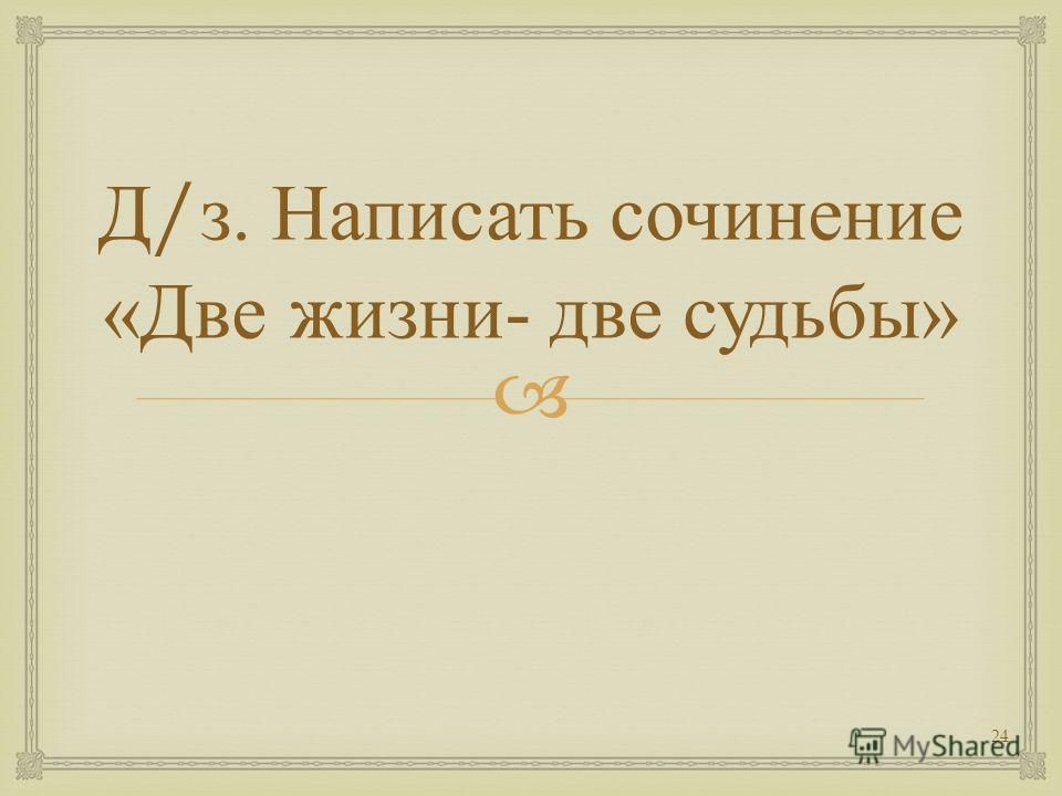 Д / з. Написать сочинение « Две жизни - две судьбы » 24