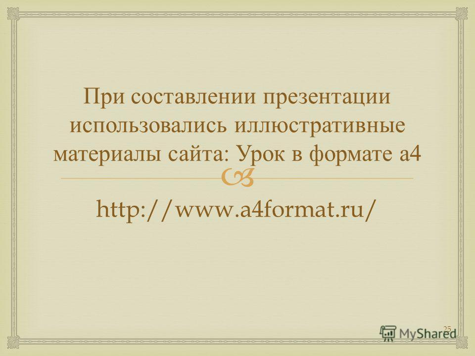 При составлении презентации использовались иллюстративные материалы сайта : Урок в формате а 4 http://www.a4format.ru/ 25