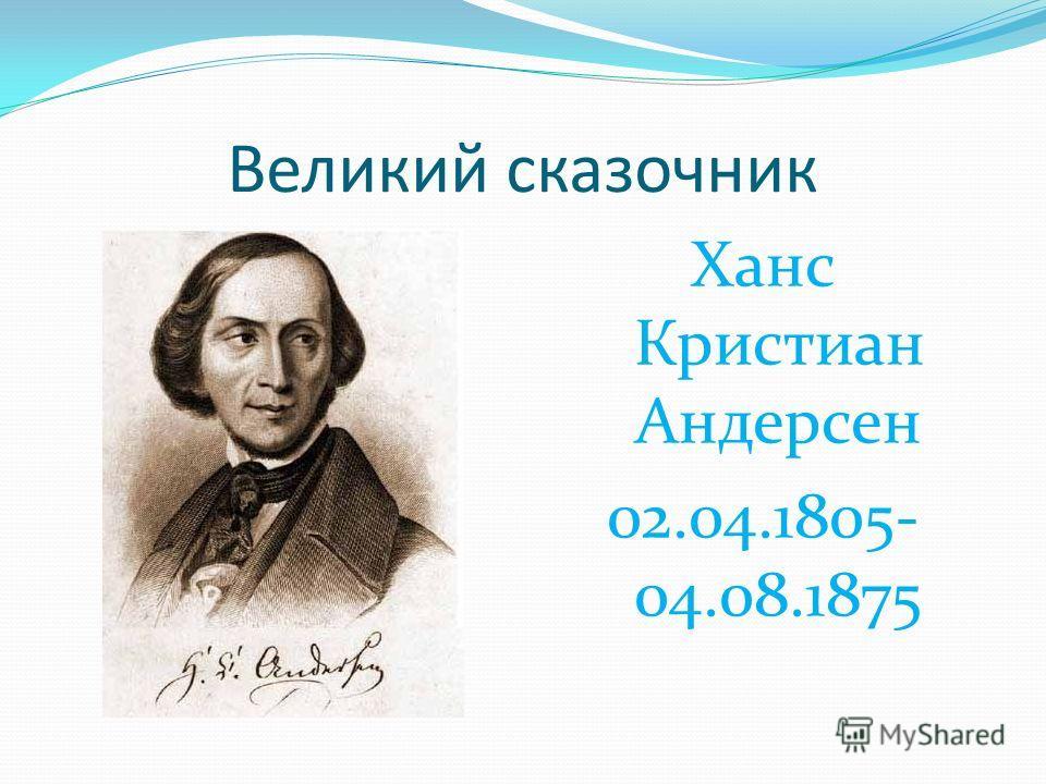 Великий сказочник Ханс Кристиан Андерсен 02.04.1805- 04.08.1875
