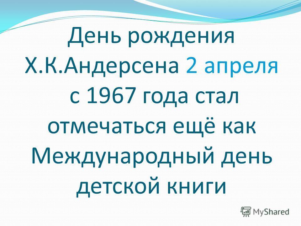 День рождения Х.К.Андерсена 2 апреля с 1967 года стал отмечаться ещё как Международный день детской книги