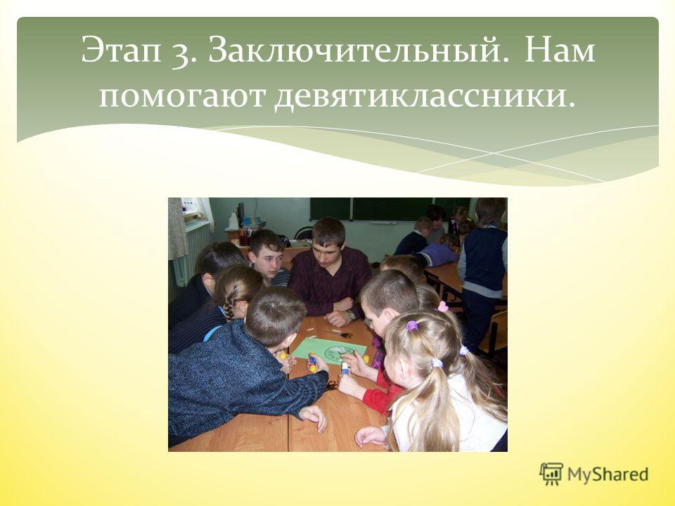 Этап 3. Заключительный. Нам помогают девятиклассники.