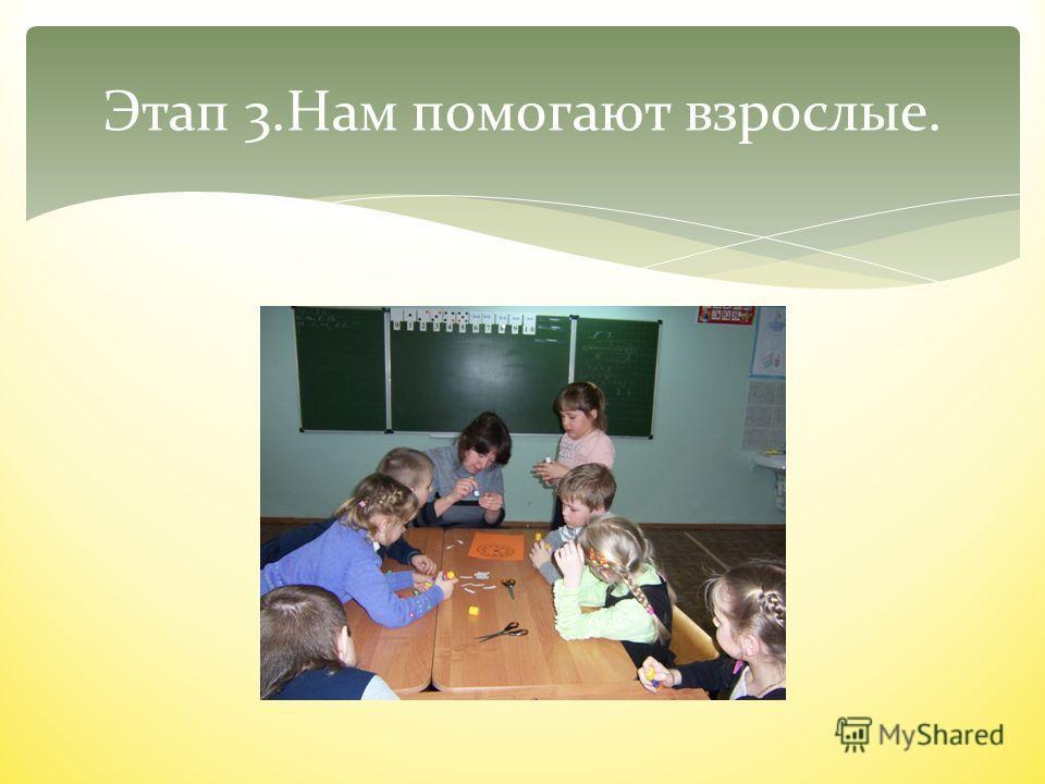 Этап 3.Нам помогают взрослые.
