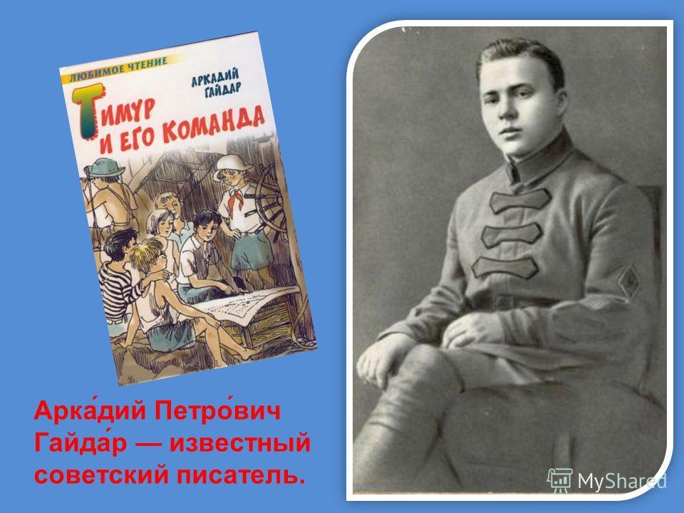 Арка́дий Петро́вич Гайда́р известный советский писатель.