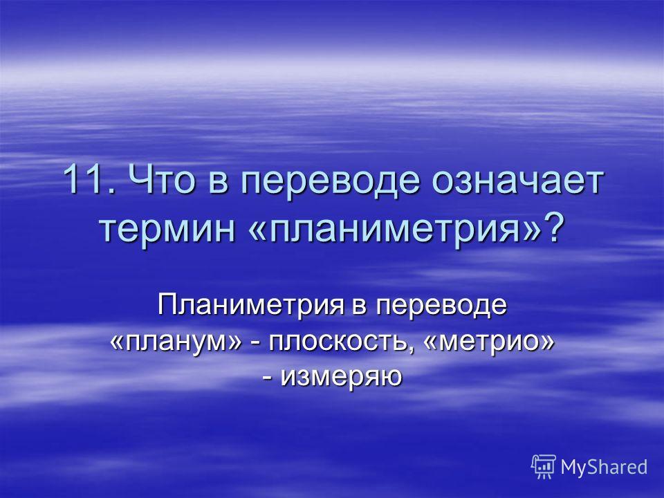 11. Что в переводе означает термин «планиметрия»? Планиметрия в переводе «планум» - плоскость, «метрио» - измеряю
