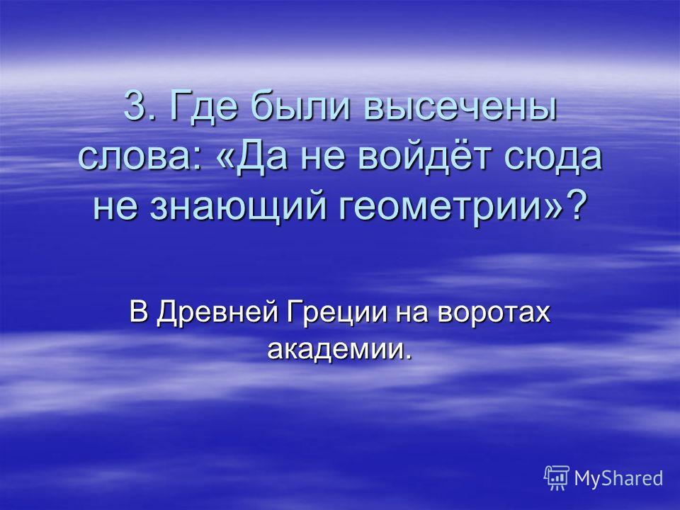 3. Где были высечены слова: «Да не войдёт сюда не знающий геометрии»? В Древней Греции на воротах академии.