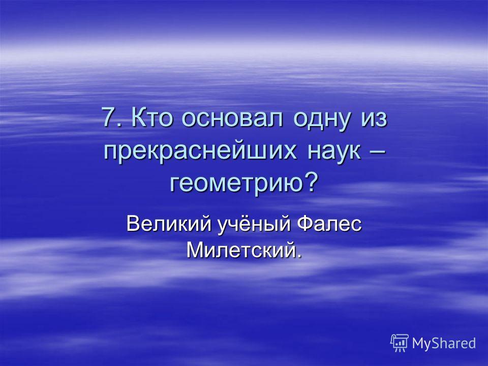 7. Кто основал одну из прекраснейших наук – геометрию? Великий учёный Фалес Милетский.