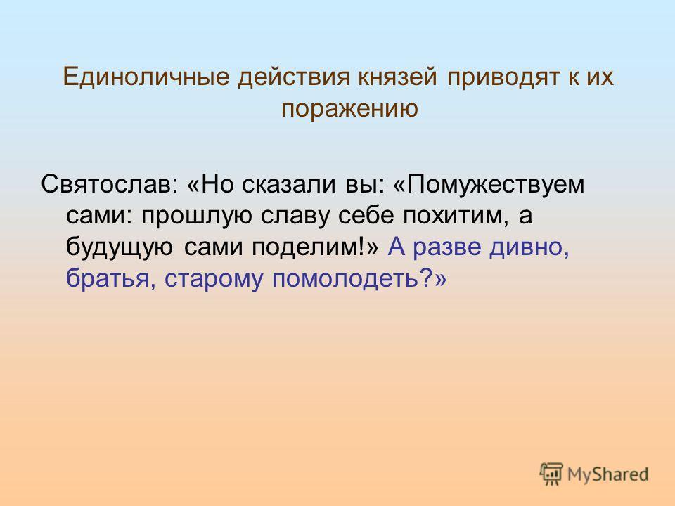 Единоличные действия князей приводят к их поражению Святослав: «Но сказали вы: «Помужествуем сами: прошлую славу себе похитим, а будущую сами поделим!» А разве дивно, братья, старому помолодеть?»