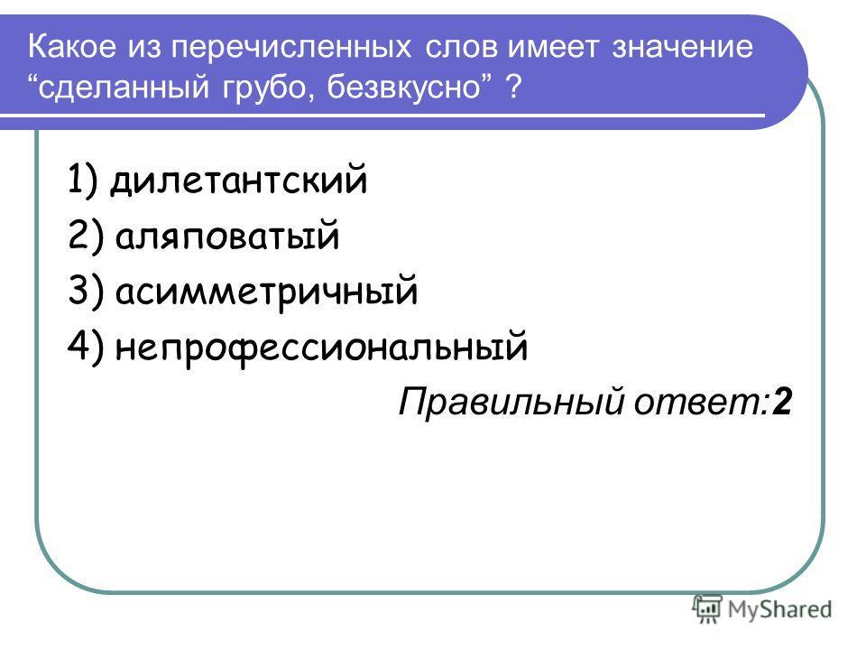 Какое из перечисленных слов имеет значениесделанный грубо, безвкусно ? 1) дилетантский 2) аляповатый 3) асимметричный 4) непрофессиональный Правильный ответ:2