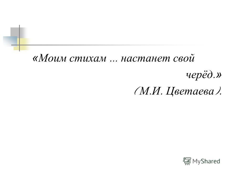 «Моим стихам … настанет свой черёд. » ( М. И. Цветаева ).