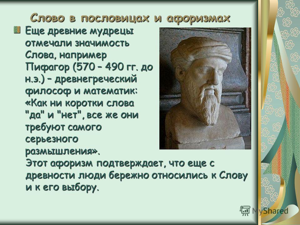 Слово в пословицах и афоризмах Еще древние мудрецы отмечали значимость Слова, например Пифагор (570 – 490 гг. до н.э.) – древнегреческий философ и математик: «Как ни коротки слова
