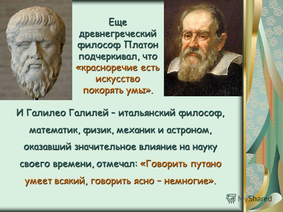 Еще древнегреческий философ Платон подчеркивал, что «красноречие есть искусство покорять умы». И Галилео Галилей – итальянский философ, математик, физик, механик и астроном, оказавший значительное влияние на науку своего времени, отмечал: «Говорить п