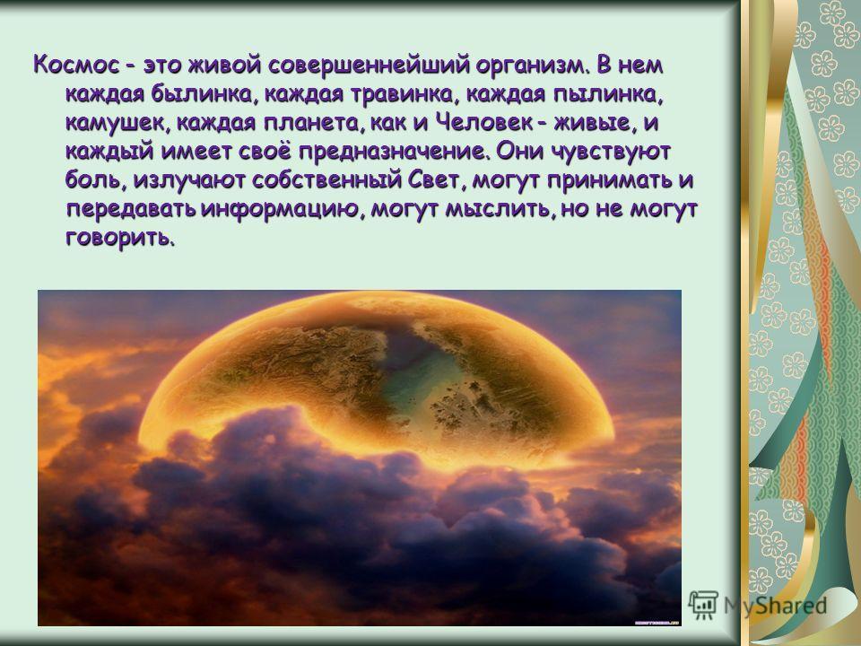 Космос - это живой совершеннейший организм. В нем каждая былинка, каждая травинка, каждая пылинка, камушек, каждая планета, как и Человек - живые, и каждый имеет своё предназначение. Они чувствуют боль, излучают собственный Свет, могут принимать и пе