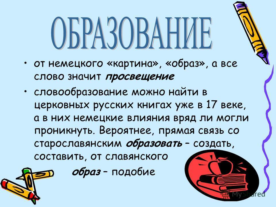 от немецкого «картина», «образ», а все слово значит просвещение словообразование можно найти в церковных русских книгах уже в 17 веке, а в них немецкие влияния вряд ли могли проникнуть. Вероятнее, прямая связь со старославянским образовать – создать,