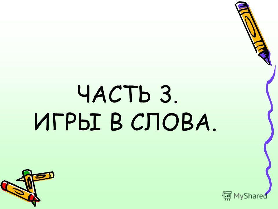 ЧАСТЬ 3. ИГРЫ В СЛОВА.