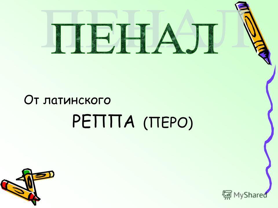 От латинского РЕППА (ПЕРО)