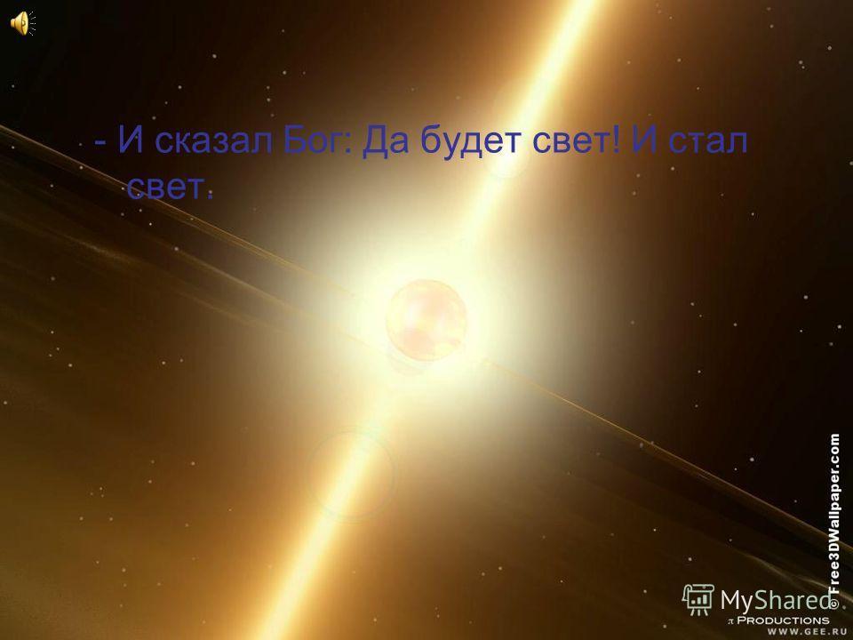- И сказал Бог: Да будет свет! И стал свет.