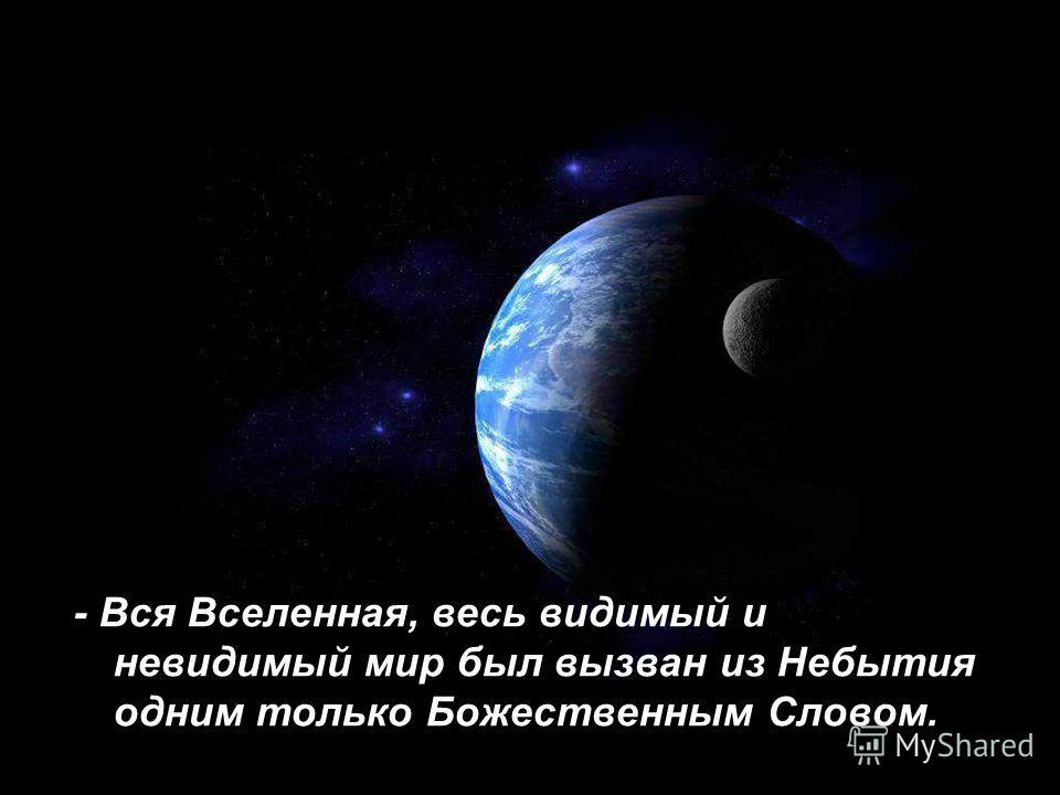 - Вся Вселенная, весь видимый и невидимый мир был вызван из Небытия одним только Божественным Словом.
