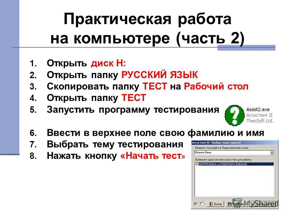 Практическая работа на компьютере (часть 2) 1. Открыть диск Н: 2. Открыть папку РУССКИЙ ЯЗЫК 3. Скопировать папку ТЕСТ на Рабочий стол 4. Открыть папку ТЕСТ 5. Запустить программу тестирования 6. Ввести в верхнее поле свою фамилию и имя 7. Выбрать те