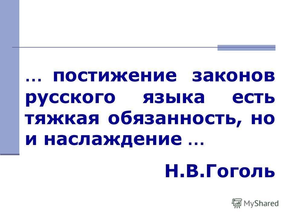 … постижение законов русского языка есть тяжкая обязанность, но и наслаждение … Н.В.Гоголь
