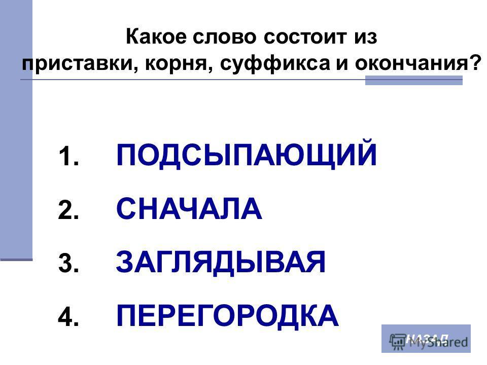 Какое слово состоит из приставки, корня, суффикса и окончания? 1. ПОДСЫПАЮЩИЙ 2. СНАЧАЛА 3. ЗАГЛЯДЫВАЯ 4. ПЕРЕГОРОДКА НАЗАД