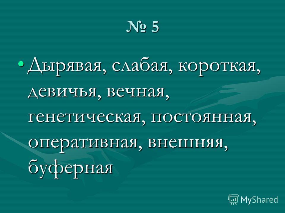 5 Дырявая, слабая, короткая, девичья, вечная, генетическая, постоянная, оперативная, внешняя, буферная
