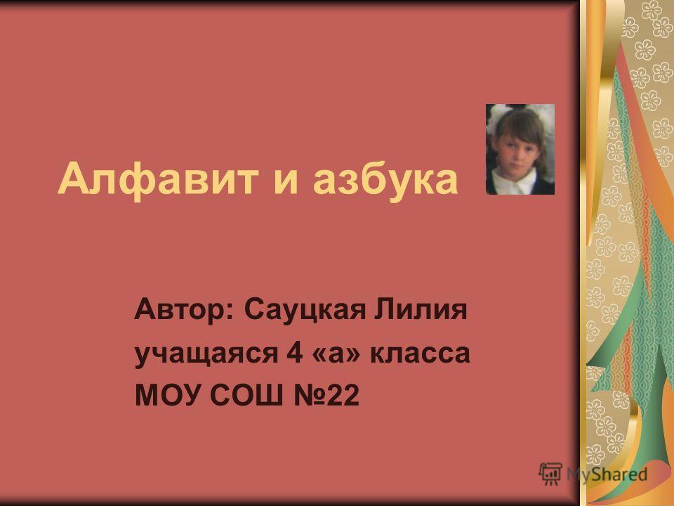 Алфавит и азбука Автор: Сауцкая Лилия учащаяся 4 «а» класса МОУ СОШ 22
