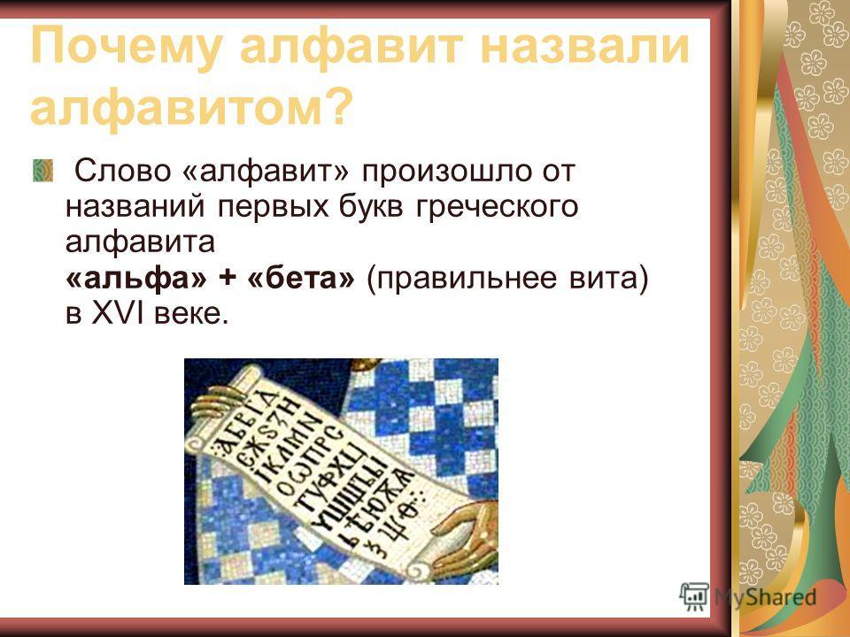 Почему алфавит назвали алфавитом? Слово «алфавит» произошло от названий первых букв греческого алфавита «альфа» + «бета» (правильнее вита) в XVI веке.