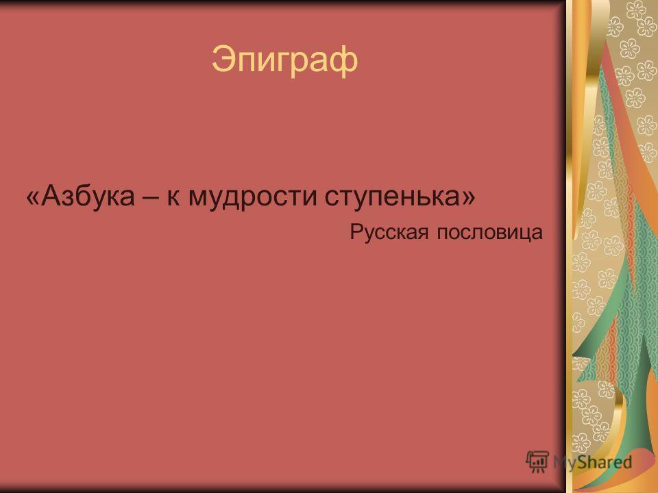 Эпиграф «Азбука – к мудрости ступенька» Русская пословица