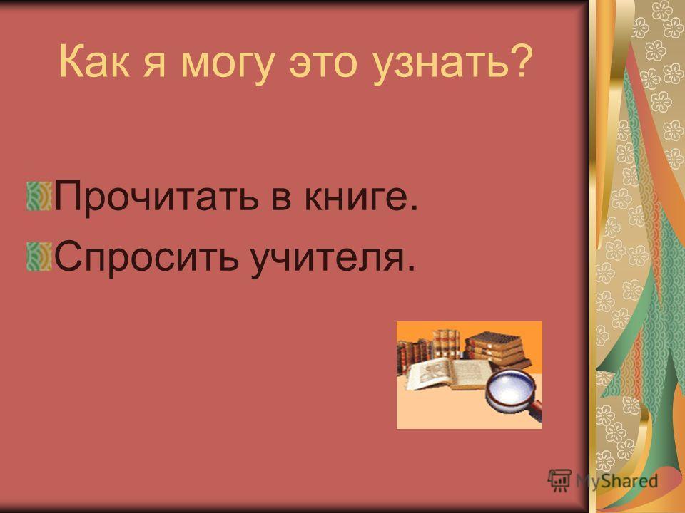 Как я могу это узнать? Прочитать в книге. Спросить учителя.