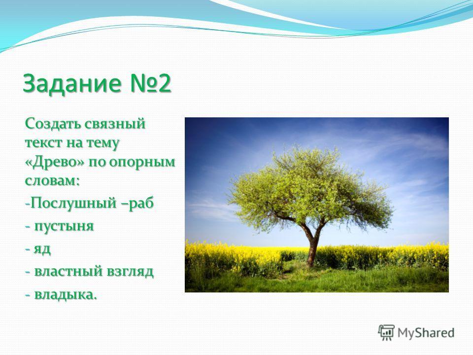Задание 2 Создать связный текст на тему «Древо» по опорным словам: - Послушный –раб - пустыня - яд - властный взгляд - владыка.
