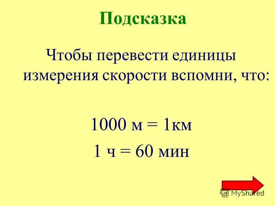 Подсказка Чтобы перевести единицы измерения скорости вспомни, что: 1000 м = 1км 1 ч = 60 мин