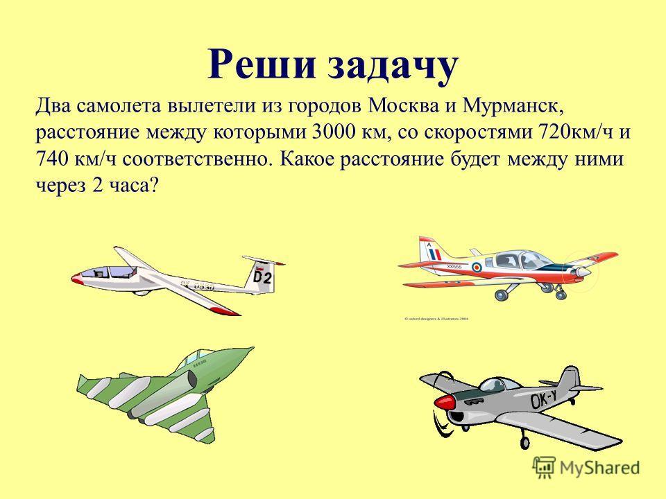 Реши задачу Два самолета вылетели из городов Москва и Мурманск, расстояние между которыми 3000 км, со скоростями 720км/ч и 740 км/ч соответственно. Какое расстояние будет между ними через 2 часа?