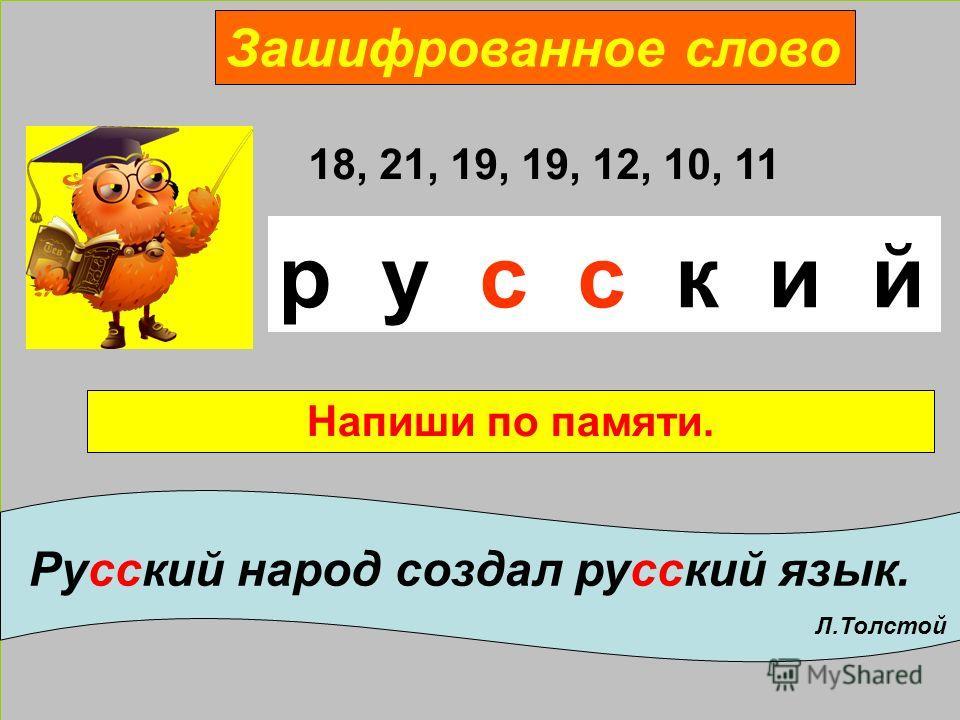 Зашифрованное слово 18, 21, 19, 19, 12, 10, 11 р у с с к и й Напиши по памяти. Русский народ создал русский язык. Л.Толстой