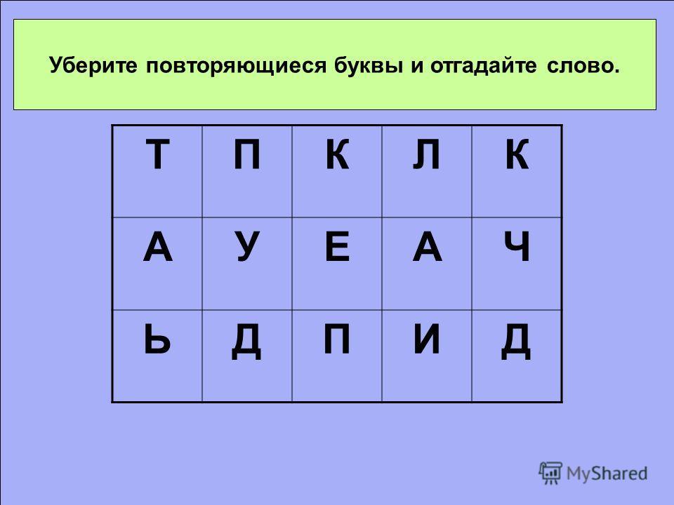 Уберите повторяющиеся буквы и отгадайте слово. ТПКЛК АУЕАЧ ЬДПИД