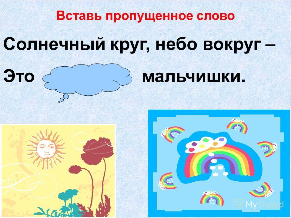 рисовать рисование Вставь пропущенное слово Солнечный круг, небо вокруг – Это рисунок мальчишки.