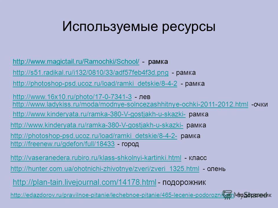 Используемые ресурсы http://www.magictail.ru/Ramochki/School/http://www.magictail.ru/Ramochki/School/ - рамка http://s51.radikal.ru/i132/0810/33/adf57feb4f3d.pnghttp://s51.radikal.ru/i132/0810/33/adf57feb4f3d.png - рамка http://photoshop-psd.ucoz.ru/