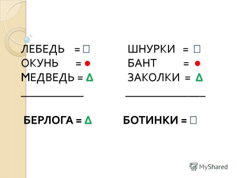 ЛЕБЕДЬ = ШНУРКИ = ОКУНЬ = БАНТ = M ЕДВЕДЬ = ЗАКОЛКИ = ___________ ______________ БЕРЛОГА = БОТИНКИ = ЛЕБЕДЬ = ШНУРКИ = ОКУНЬ = БАНТ = M ЕДВЕДЬ = ЗАКОЛКИ = ___________ ______________ БЕРЛОГА = БОТИНКИ =