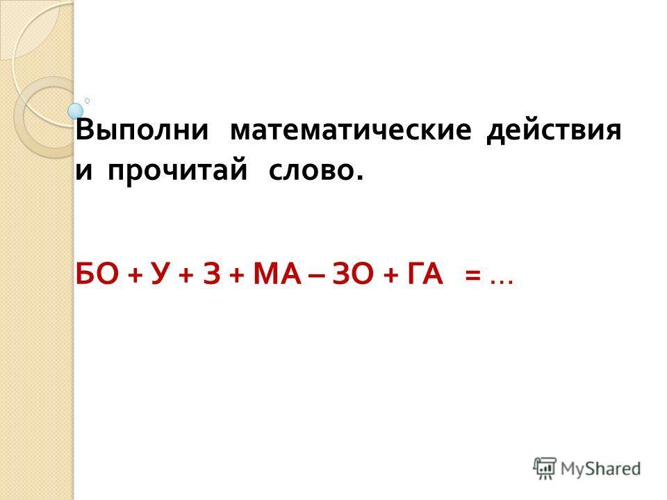 Выполни математические действия и прочитай слово. БО + У + З + МА – ЗО + ГА = …