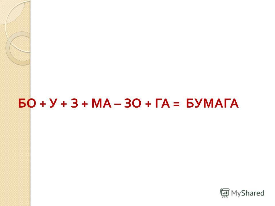 БО + У + З + МА – ЗО + ГА = БУМАГА